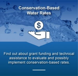 Conservation-Based Water Rates - Find out about grant funding and technical assistance to evaluate and possibly implement conservation-based rates.